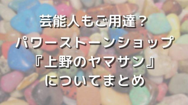 gemstones shop yamasan eye catch 2 640x360 - 芸能人もご用達?パワーストーンショップ『上野のヤマサン』についてまとめ